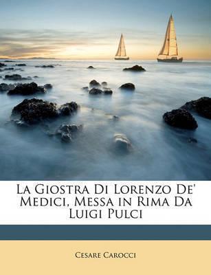 La Giostra Di Lorenzo de' Medici, Messa in Rima Da Luigi Pulci by Cesare Carocci