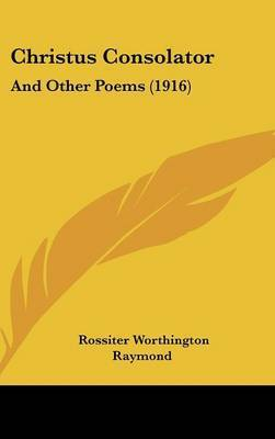 Christus Consolator: And Other Poems (1916) by Rossiter Worthington Raymond