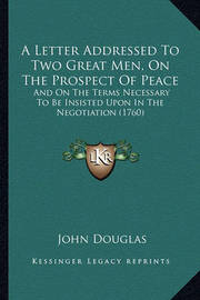 A Letter Addressed to Two Great Men, on the Prospect of Peace: And on the Terms Necessary to Be Insisted Upon in the Negotiation (1760) by John Douglas