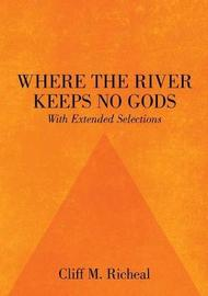 Where the River Keeps No Gods - With Extended Selections by Cliff M Richeal image