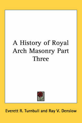 A History of Royal Arch Masonry Part Three by Everett R. Turnbull