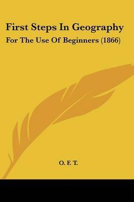 First Steps In Geography: For The Use Of Beginners (1866) by O F T