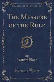 The Measure of the Rule (Classic Reprint) by Robert Barr