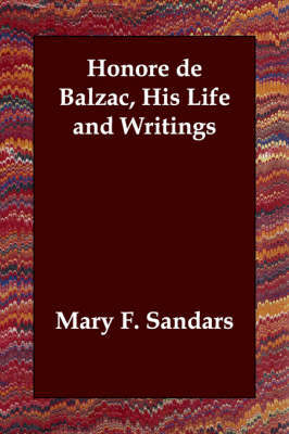 Honore de Balzac, His Life and Writings by Mary F. Sandars