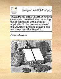 The Authority of the Church in Making Canons and Constitutions Concerning Things Indifferent; With Particular Application to the Present Estate of the Church of England Deliver'd in a Sermon Preach'd at Norwich, by Francis Mason