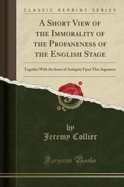 A Short View of the Immorality of the Profaneness of the English Stage by Jeremy Collier