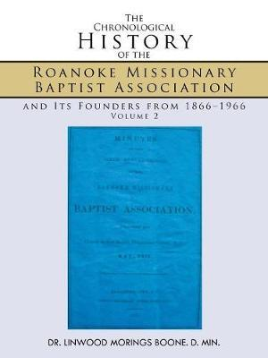 The Chronological History of the Roanoke Missionary Baptist Association and Its Founders from 1866-1966 by DR. LINWOOD MORINGS BOONE. D. MIN.