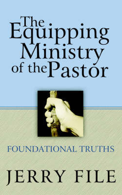 The Equipping Ministry of the Pastor by Jerry File