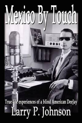 Mexico by Touch: True Life Experiences of a Blind American Deejay by Larry P. Johnson