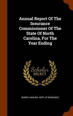 Annual Report of the Insurance Commissioner of the State of North Carolina, for the Year Ending