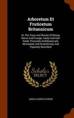 Arboretum Et Fruticetum Britannicum by John Claudius Loudon