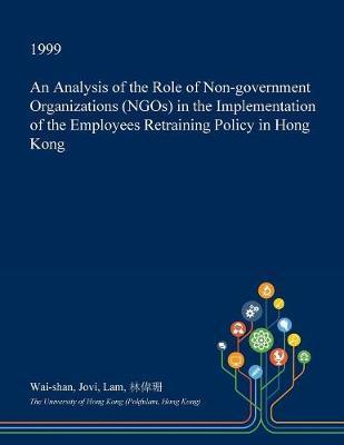 An Analysis of the Role of Non-Government Organizations (Ngos) in the Implementation of the Employees Retraining Policy in Hong Kong by Wai-Shan Jovi Lam