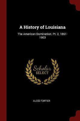 A History of Louisiana by Alcee Fortier