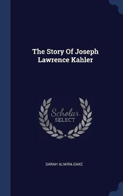 The Story of Joseph Lawrence Kahler by Sarah Almira Dake