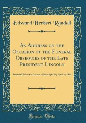 An Address on the Occasion of the Funeral Obsequies of the Late President Lincoln by Edward Herbert Randall