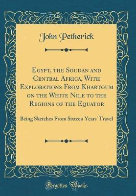 Egypt, the Soudan and Central Africa, with Explorations from Khartoum on the White Nile to the Regions of the Equator by John Petherick