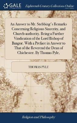 An Answer to Mr. Stebbing's Remarks Concerning Religious Sincerity, and Church-Authority. Being a Further Vindication of the Lord Bishop of Bangor. with a Preface in Answer to That of the Reverend the Dean of Chichester. by Thomas Pyle, by Thomas Pyle image