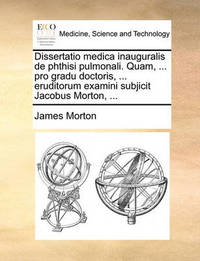 Dissertatio Medica Inauguralis de Phthisi Pulmonali. Quam, ... Pro Gradu Doctoris, ... Eruditorum Examini Subjicit Jacobus Morton, ... by James Morton
