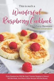 This Is Such a Wonderful Raspberry Cookbook for Many Reasons by Daniel Humphreys