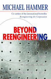 Beyond Reengineering: How the Process-centred Organization is Changing Our Work and Our Lives by Michael Hammer image