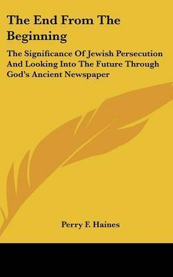 The End from the Beginning: The Significance of Jewish Persecution and Looking Into the Future Through God's Ancient Newspaper by Perry F Haines