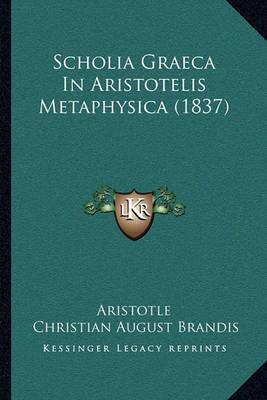 Scholia Graeca in Aristotelis Metaphysica (1837) by * Aristotle