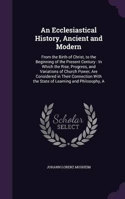 An Ecclesiastical History, Ancient and Modern by Johann Lorenz Mosheim image