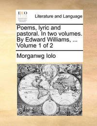 Poems, Lyric and Pastoral. in Two Volumes. by Edward Williams, ... Volume 1 of 2 by Morganwg Iolo