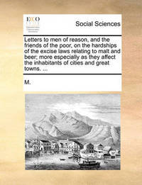Letters to Men of Reason, and the Friends of the Poor, on the Hardships of the Excise Laws Relating to Malt and Beer; More Especially as They Affect the Inhabitants of Cities and Great Towns. by ***** M*** *****