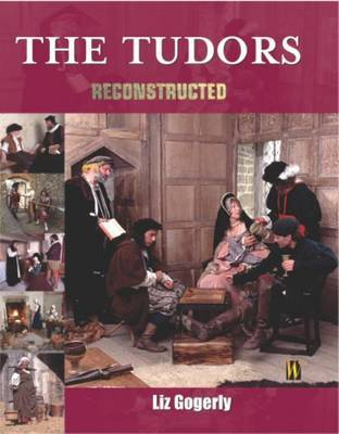 Reconstructed: The Tudors by Liz Gogerly