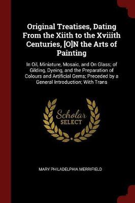 Original Treatises, Dating from the Xiith to the Xviiith Centuries, [O]n the Arts of Painting by Mary Philadelphia Merrifield