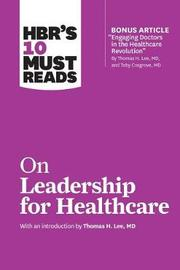 HBR's 10 Must Reads on Leadership for Healthcare (with Bonus Article by Thomas H. Lee, MD, and Toby Cosgrove, MD) by Harvard Business Review