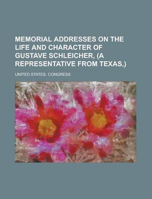 Memorial Addresses on the Life and Character of Gustave Schleicher, (a Representative From Texas,) by United States Congress