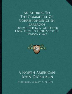 An Address to the Committee of Correspondence in Barbados: Occasioned by a Late Letter from Them to Their Agent in London (1766) by John Dickinson