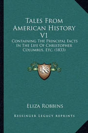 Tales from American History V1 Tales from American History V1: Containing the Principal Facts in the Life of Christopher Cocontaining the Principal Facts in the Life of Christopher Columbus, Etc. (1833) Lumbus, Etc. (1833) by Eliza Robbins