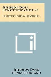 Jefferson Davis, Constitutionalist V7: His Letters, Papers and Speeches by Jefferson Davis
