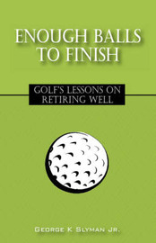Enough Balls to Finish: Golf's Lessons on Retiring Well by George K Slyman Jr image