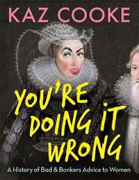 You're Doing it Wrong: A History of Bad & Bonkers Advice to Women by Kaz Cooke