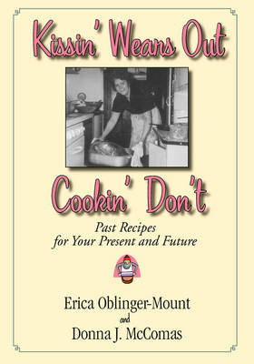 Kissin' Wears Out, Cookin' Don't: Past Recipes for Your Present and Future by Erica Bblinger-Mount image