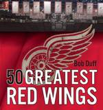 50 Greatest Red Wings by Bob Duff