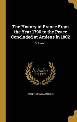 The History of France from the Year 1790 to the Peace Concluded at Amiens in 1802; Volume 1 by John 1768-1845 Adolphus