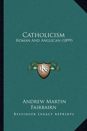Catholicism: Roman and Anglican (1899) by Andrew Martin Fairbairn