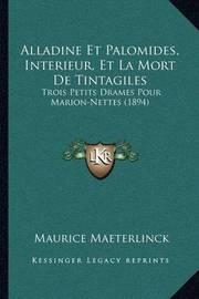 Alladine Et Palomides, Interieur, Et La Mort de Tintagiles: Trois Petits Drames Pour Marion-Nettes (1894) by Maurice Maeterlinck