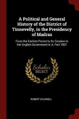 A Political and General History of the District of Tinnevelly, in the Presidency of Madras by Robert Caldwell