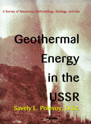 Geothermal Energy in the USSR: A Survey of Resources, Methodology, Geology, and Use by Savely L. Polevoy