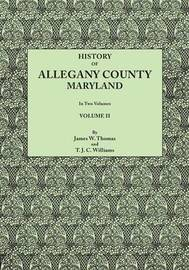 History of Allegany County, Maryland. to This Is Added a Biographical and Genealogical Record of Representative Families, Prepared from Data Obtained from Original Sources of Information. in Two Volumes. Volume II by James W. Thomas