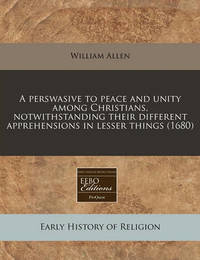 A Perswasive to Peace and Unity Among Christians, Notwithstanding Their Different Apprehensions in Lesser Things (1680) by William Allen