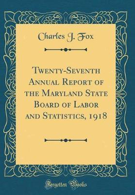 Twenty-Seventh Annual Report of the Maryland State Board of Labor and Statistics, 1918 (Classic Reprint) by Charles J Fox image