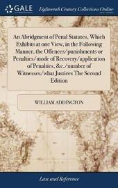 An Abridgment of Penal Statutes, Which Exhibits at One View, in the Following Manner, the Offences/Punishments or Penalties/Mode of Recovery/Application of Penalties, &c./Number of Witnesses/What Justices the Second Edition by William Addington image