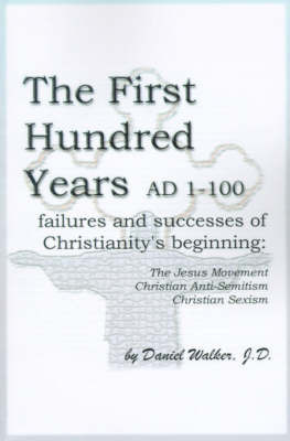 The First Hundred Years AD 1-100: Failures and Successes of Christianity's Beginning: The Jesus Movement, Christian Anti-Semitism, Christian Sexism by Daniel Walker, J.D.